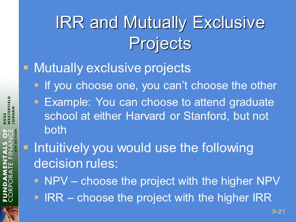 9-21 IRR and Mutually Exclusive Projects  Mutually exclusive projects  If you choose one, you can't choose the other  Example: You can choose to attend graduate school at either Harvard or Stanford, but not both  Intuitively you would use the following decision rules:  NPV – choose the project with the higher NPV  IRR – choose the project with the higher IRR