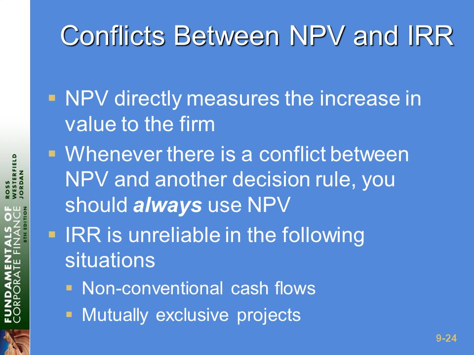 9-24 Conflicts Between NPV and IRR  NPV directly measures the increase in value to the firm  Whenever there is a conflict between NPV and another decision rule, you should always use NPV  IRR is unreliable in the following situations  Non-conventional cash flows  Mutually exclusive projects