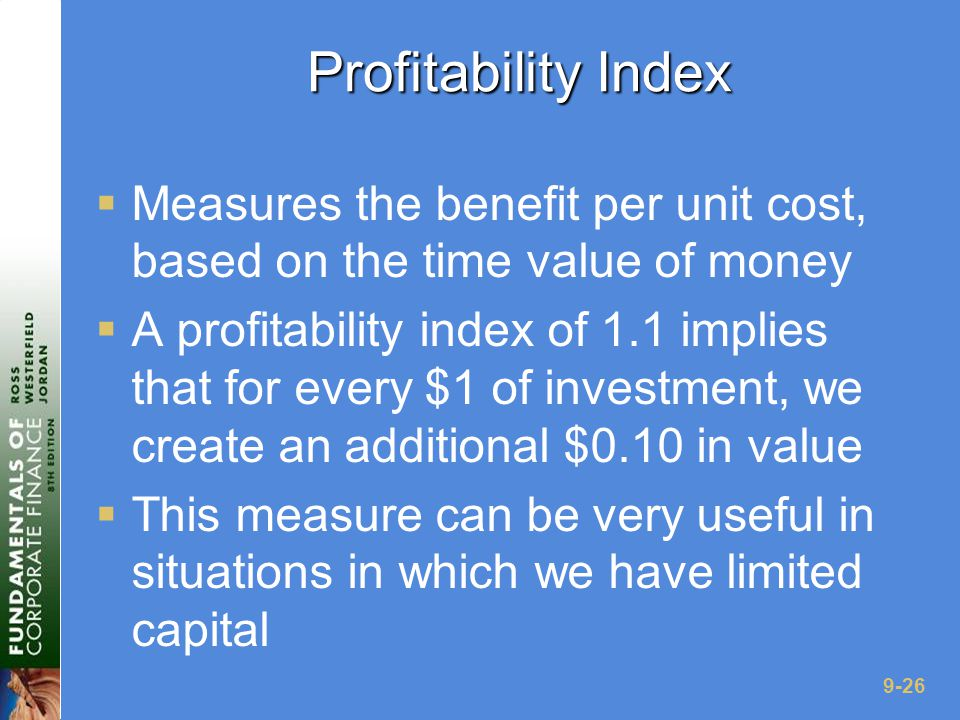 9-26 Profitability Index  Measures the benefit per unit cost, based on the time value of money  A profitability index of 1.1 implies that for every $1 of investment, we create an additional $0.10 in value  This measure can be very useful in situations in which we have limited capital