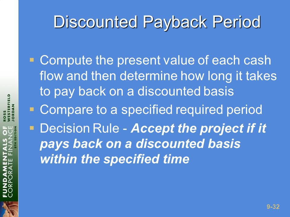 9-32 Discounted Payback Period  Compute the present value of each cash flow and then determine how long it takes to pay back on a discounted basis  Compare to a specified required period  Decision Rule - Accept the project if it pays back on a discounted basis within the specified time