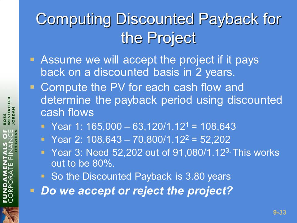 9-33 Computing Discounted Payback for the Project  Assume we will accept the project if it pays back on a discounted basis in 2 years.