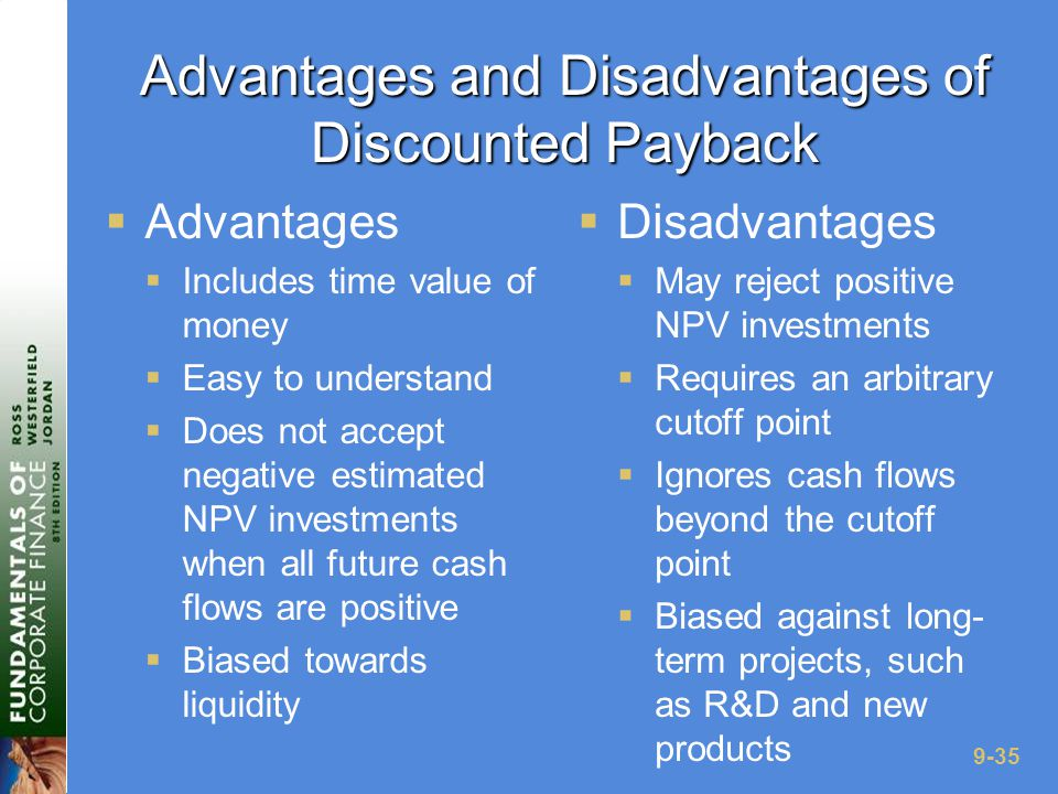 9-35 Advantages and Disadvantages of Discounted Payback  Advantages  Includes time value of money  Easy to understand  Does not accept negative estimated NPV investments when all future cash flows are positive  Biased towards liquidity  Disadvantages  May reject positive NPV investments  Requires an arbitrary cutoff point  Ignores cash flows beyond the cutoff point  Biased against long- term projects, such as R&D and new products
