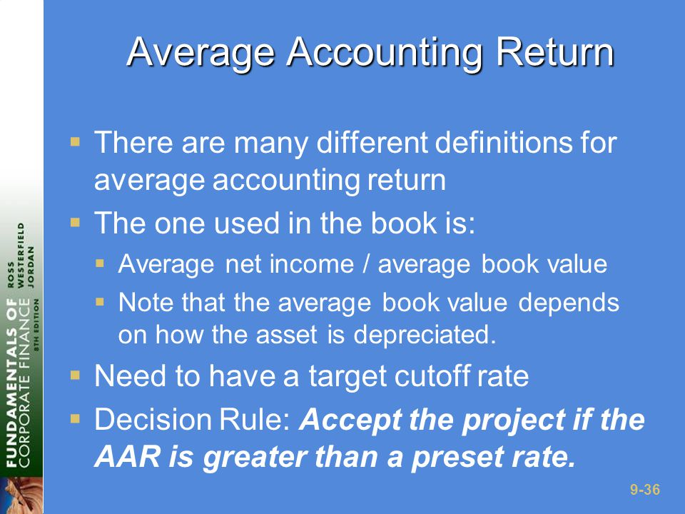 9-36 Average Accounting Return  There are many different definitions for average accounting return  The one used in the book is:  Average net income / average book value  Note that the average book value depends on how the asset is depreciated.