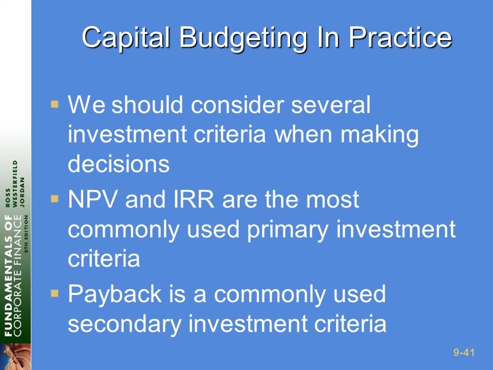 9-41 Capital Budgeting In Practice  We should consider several investment criteria when making decisions  NPV and IRR are the most commonly used primary investment criteria  Payback is a commonly used secondary investment criteria