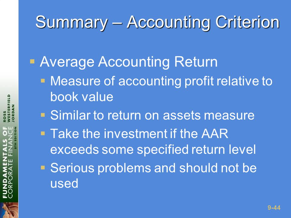 9-44 Summary – Accounting Criterion  Average Accounting Return  Measure of accounting profit relative to book value  Similar to return on assets measure  Take the investment if the AAR exceeds some specified return level  Serious problems and should not be used