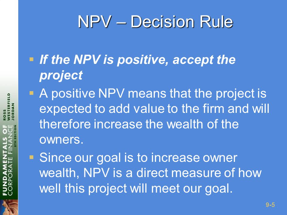 9-6 Computing NPV for the Project  Using the formulas:  NPV = 63,120/(1.12) + 70,800/(1.12) 2 + 91,080/(1.12) 3 – 165,000 = 12,627.42  Using the calculator:  CF 0 = -165,000; C01 = 63,120; F01 = 1; C02 = 70,800; F02 = 1; C03 = 91,080; F03 = 1; NPV; I = 12; CPT NPV = 12,627.41  Do we accept or reject the project?