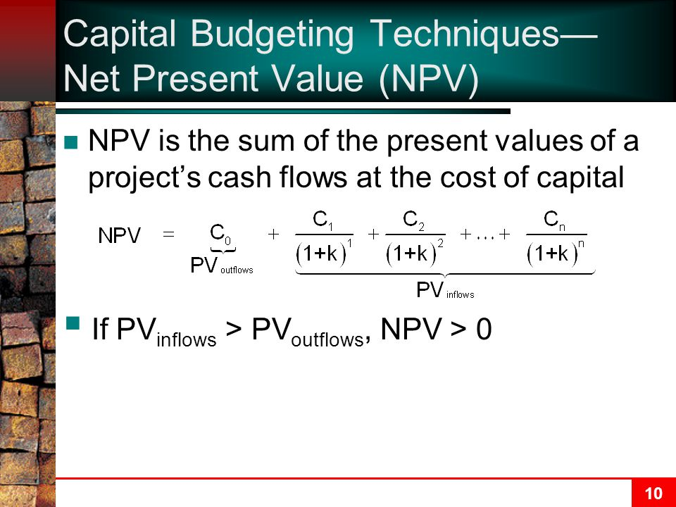 10 Capital Budgeting Techniques— Net Present Value (NPV) NPV is the sum of the present values of a project's cash flows at the cost of capital  If PV inflows > PV outflows, NPV > 0