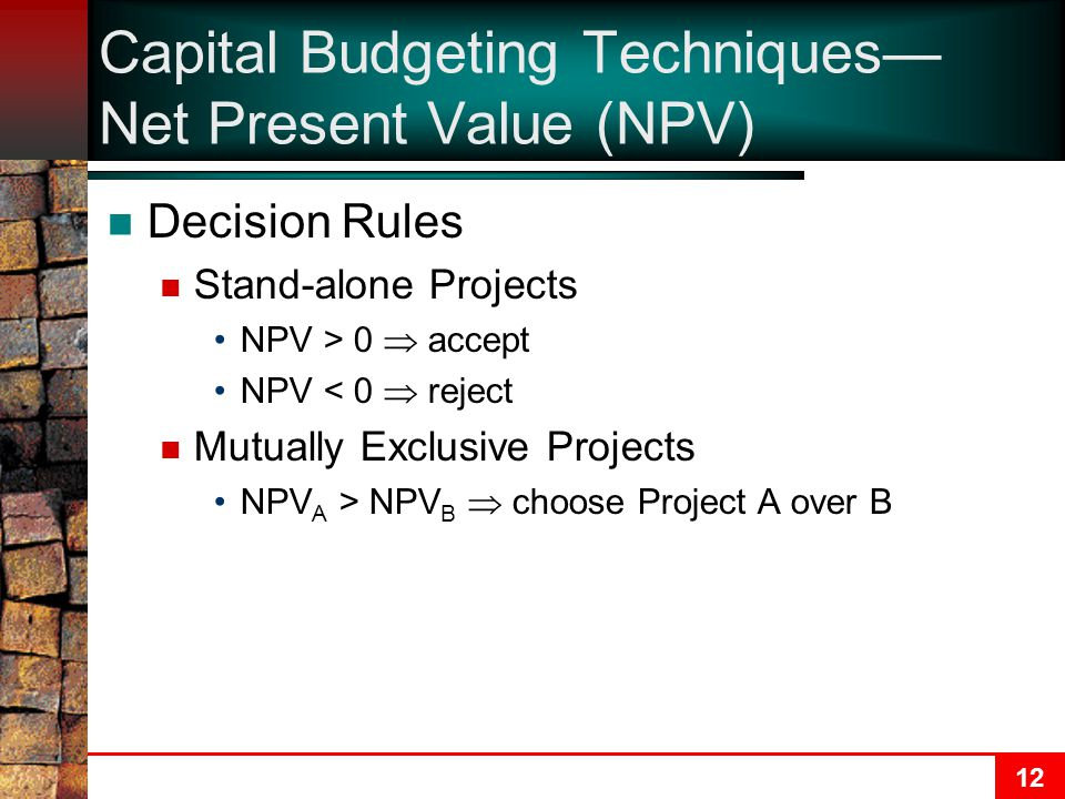 12 Capital Budgeting Techniques— Net Present Value (NPV) Decision Rules Stand-alone Projects NPV > 0  accept NPV < 0  reject Mutually Exclusive Projects NPV A > NPV B  choose Project A over B