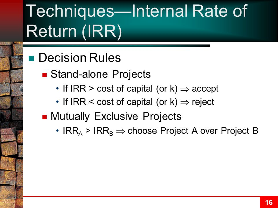 16 Techniques—Internal Rate of Return (IRR) Decision Rules Stand-alone Projects If IRR > cost of capital (or k)  accept If IRR < cost of capital (or k)  reject Mutually Exclusive Projects IRR A > IRR B  choose Project A over Project B