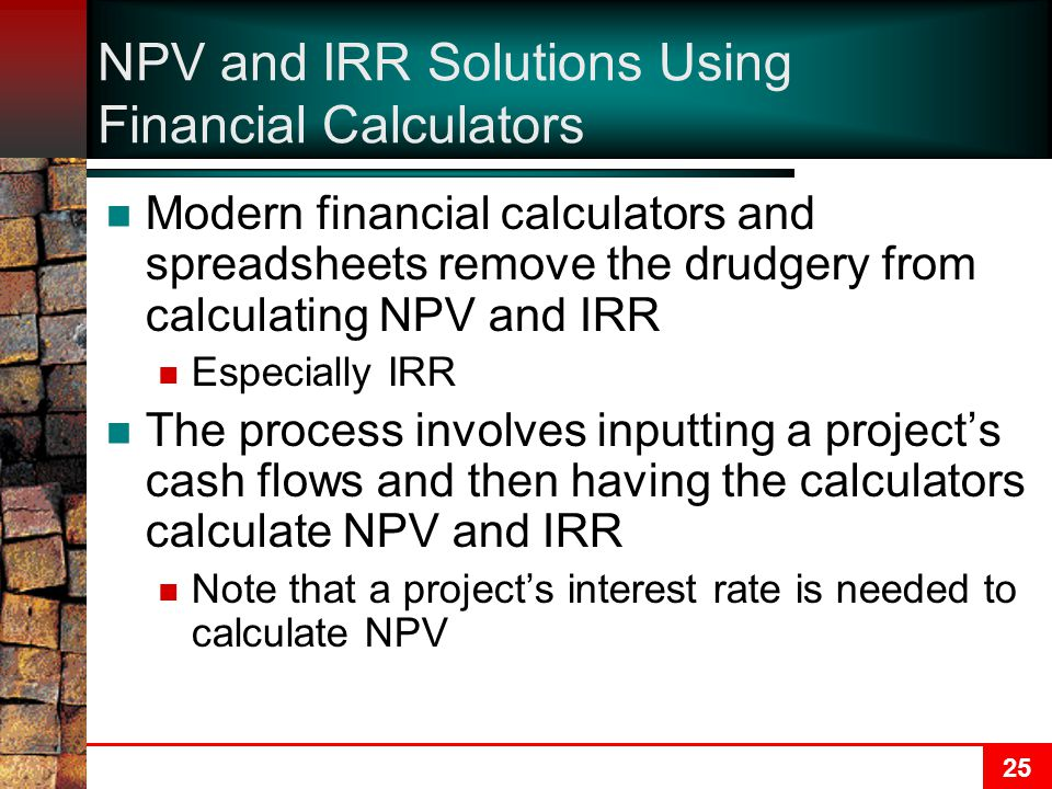 25 NPV and IRR Solutions Using Financial Calculators Modern financial calculators and spreadsheets remove the drudgery from calculating NPV and IRR Especially IRR The process involves inputting a project's cash flows and then having the calculators calculate NPV and IRR Note that a project's interest rate is needed to calculate NPV