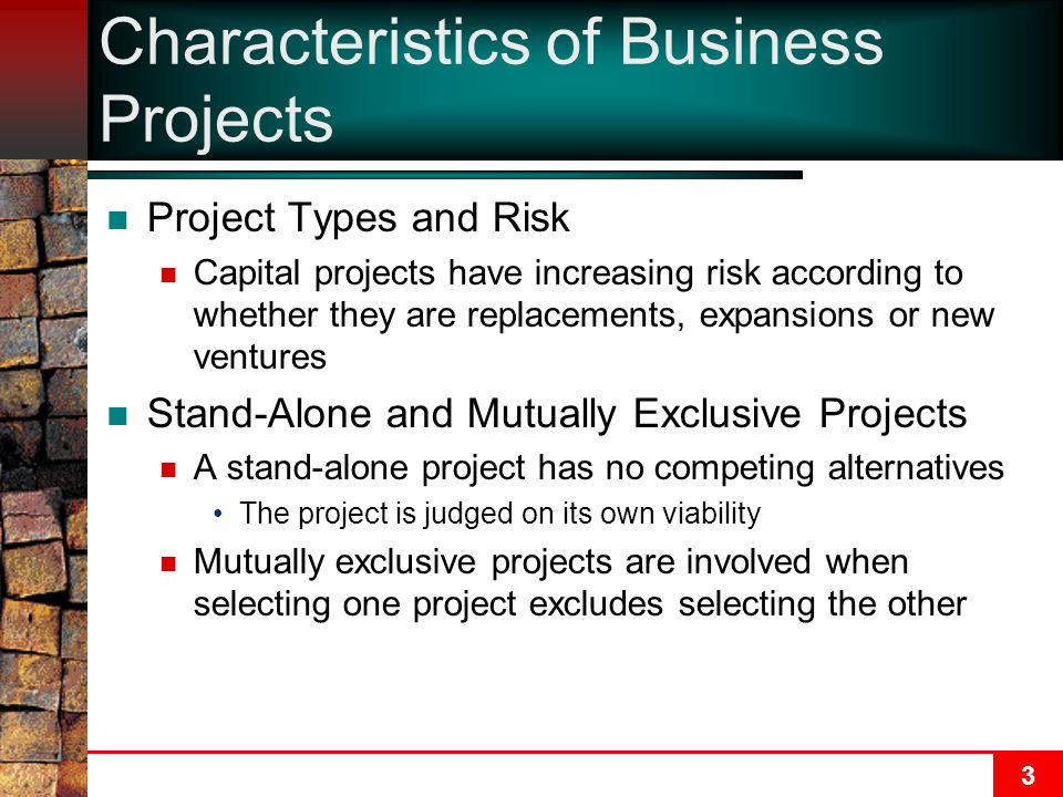3 Characteristics of Business Projects Project Types and Risk Capital projects have increasing risk according to whether they are replacements, expansions or new ventures Stand-Alone and Mutually Exclusive Projects A stand-alone project has no competing alternatives The project is judged on its own viability Mutually exclusive projects are involved when selecting one project excludes selecting the other