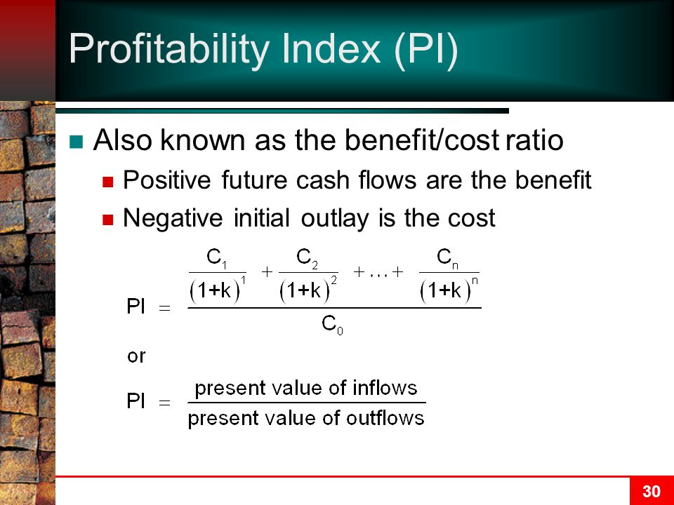 30 Profitability Index (PI) Also known as the benefit/cost ratio Positive future cash flows are the benefit Negative initial outlay is the cost