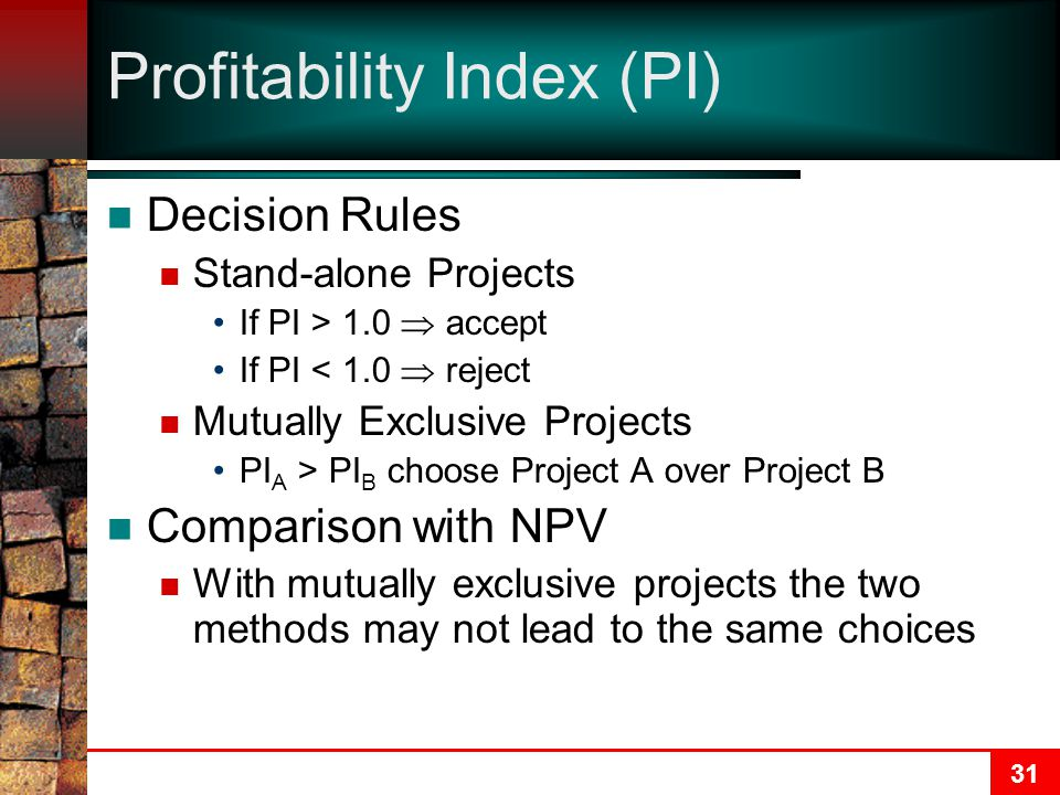 31 Profitability Index (PI) Decision Rules Stand-alone Projects If PI > 1.0  accept If PI < 1.0  reject Mutually Exclusive Projects PI A > PI B choose Project A over Project B Comparison with NPV With mutually exclusive projects the two methods may not lead to the same choices