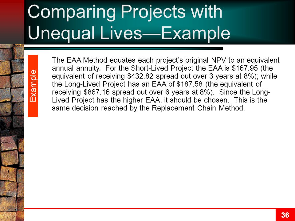 36 Comparing Projects with Unequal Lives—Example The EAA Method equates each project's original NPV to an equivalent annual annuity.