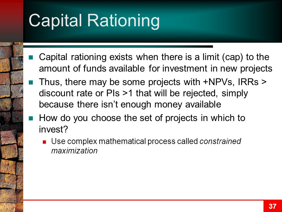 37 Capital Rationing Capital rationing exists when there is a limit (cap) to the amount of funds available for investment in new projects Thus, there may be some projects with +NPVs, IRRs > discount rate or PIs >1 that will be rejected, simply because there isn't enough money available How do you choose the set of projects in which to invest.