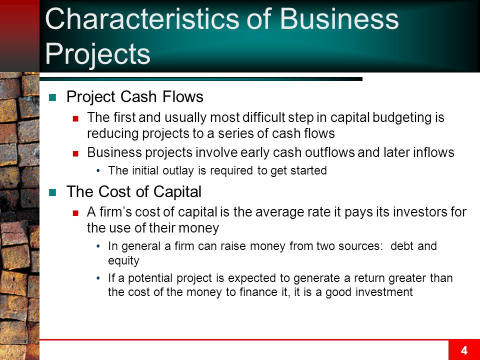 4 Characteristics of Business Projects Project Cash Flows The first and usually most difficult step in capital budgeting is reducing projects to a series of cash flows Business projects involve early cash outflows and later inflows The initial outlay is required to get started The Cost of Capital A firm's cost of capital is the average rate it pays its investors for the use of their money In general a firm can raise money from two sources: debt and equity If a potential project is expected to generate a return greater than the cost of the money to finance it, it is a good investment