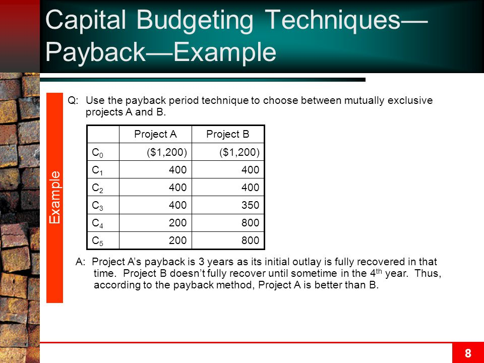 8 Capital Budgeting Techniques— Payback—Example Q:Use the payback period technique to choose between mutually exclusive projects A and B.