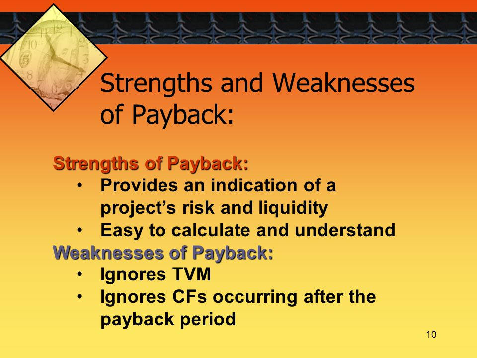 10 Strengths of Payback: Provides an indication of a project's risk and liquidity Easy to calculate and understand Weaknesses of Payback: Ignores TVM