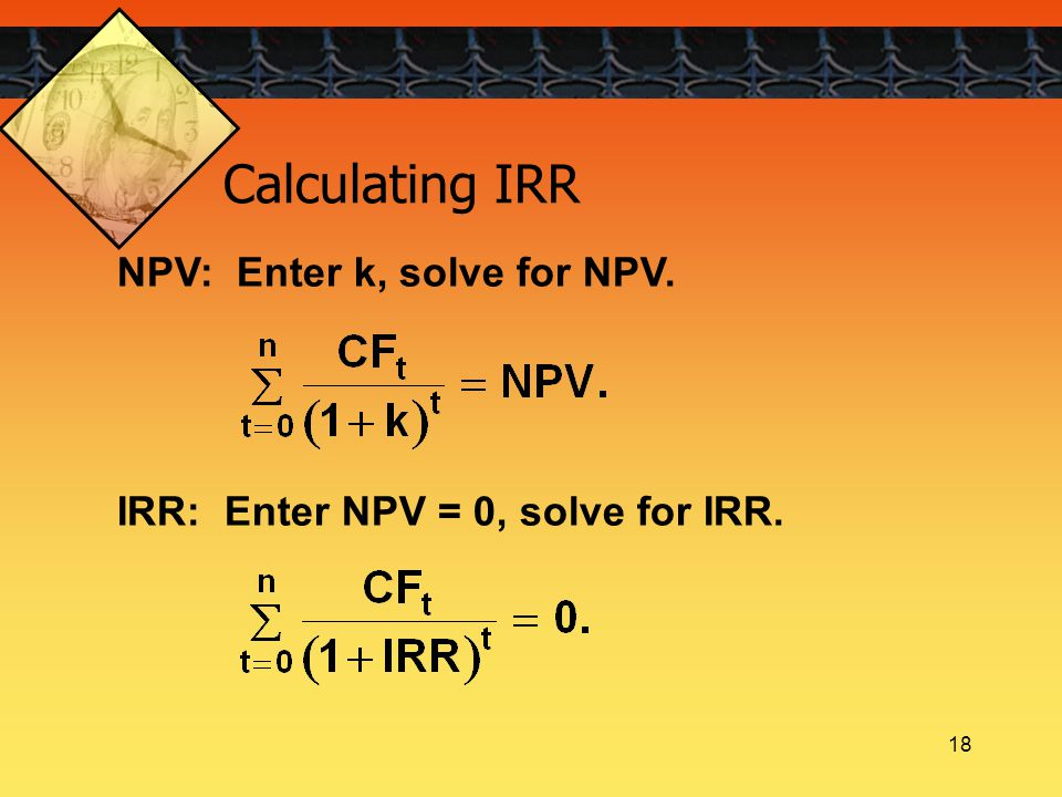 18 NPV: Enter k, solve for NPV. IRR: Enter NPV = 0, solve for IRR. Calculating IRR