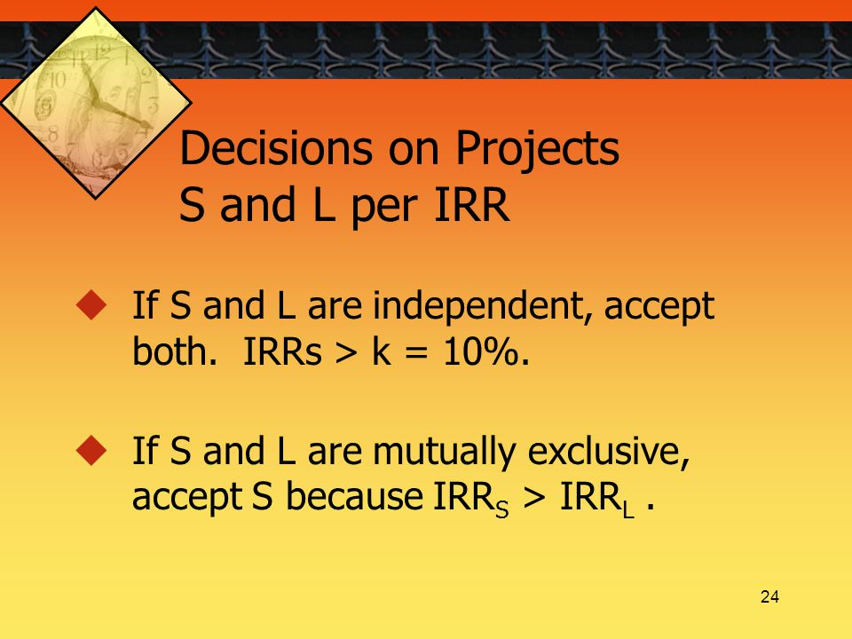 24 Decisions on Projects S and L per IRR  If S and L are independent, accept both. IRRs > k = 10%.  If S and L are mutually exclusive, accept S beca