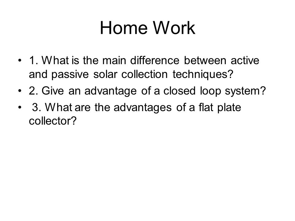 Home Work 1. What is the main difference between active and passive solar collection techniques? 2. Give an advantage of a closed loop system? 3. What