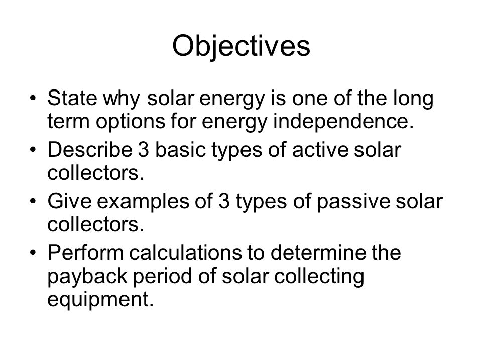 Objectives State why solar energy is one of the long term options for energy independence. Describe 3 basic types of active solar collectors. Give exa