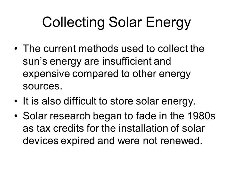 Collecting Solar Energy The current methods used to collect the sun's energy are insufficient and expensive compared to other energy sources. It is al