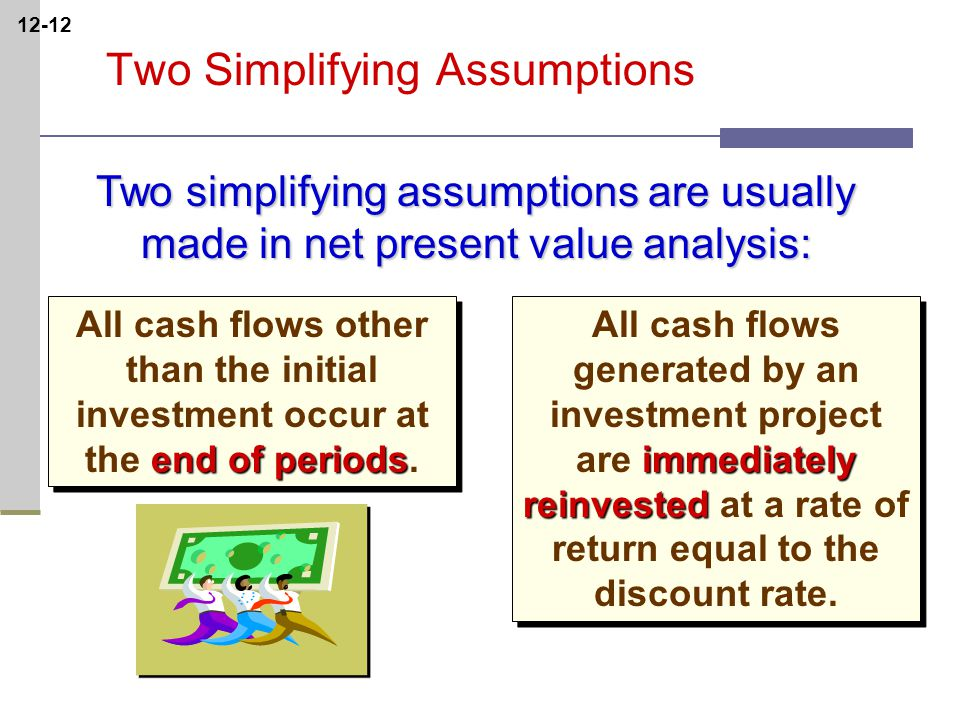 12-12 Two simplifying assumptions are usually made in net present value analysis: end of periods All cash flows other than the initial investment occur at the end of periods.