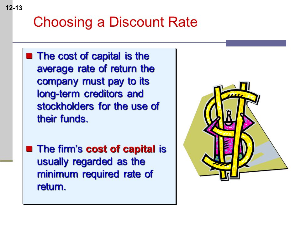 12-13 Choosing a Discount Rate The cost of capital is the average rate of return the company must pay to its long-term creditors and stockholders for the use of their funds.