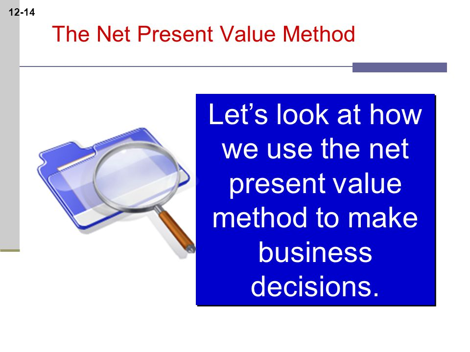 12-14 The Net Present Value Method Let's look at how we use the net present value method to make business decisions.