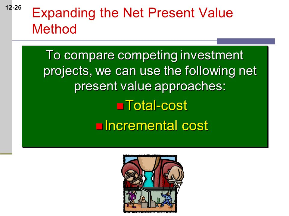 12-26 Expanding the Net Present Value Method To compare competing investment projects, we can use the following net present value approaches: Total-cost Total-cost Incremental cost Incremental cost To compare competing investment projects, we can use the following net present value approaches: Total-cost Total-cost Incremental cost Incremental cost