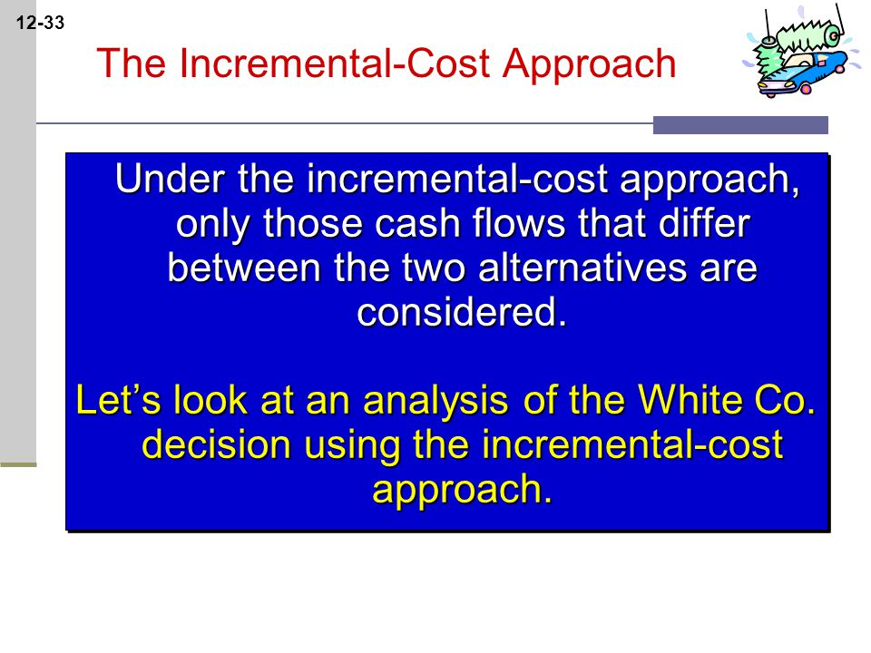 12-33 The Incremental-Cost Approach Under the incremental-cost approach, only those cash flows that differ between the two alternatives are considered.