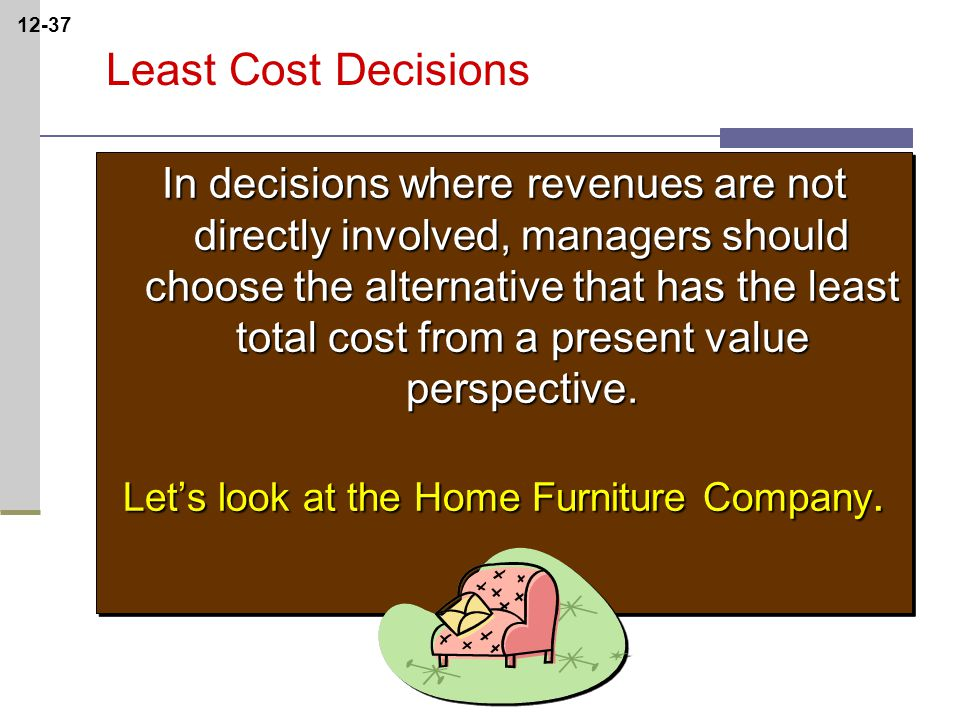 12-37 Least Cost Decisions In decisions where revenues are not directly involved, managers should choose the alternative that has the least total cost from a present value perspective.