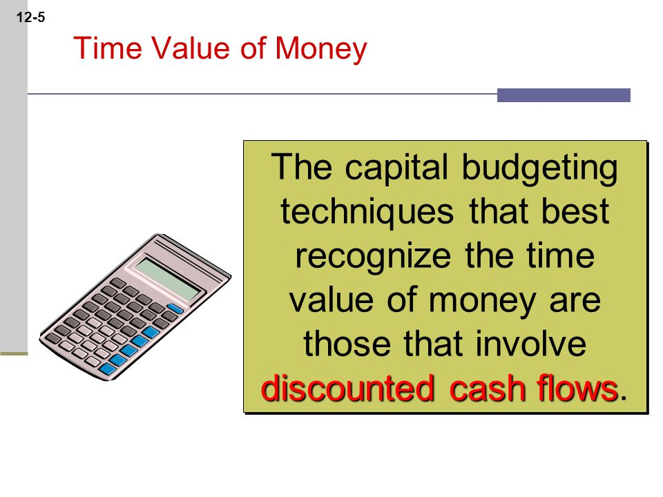 12-5 discounted cash flows The capital budgeting techniques that best recognize the time value of money are those that involve discounted cash flows.
