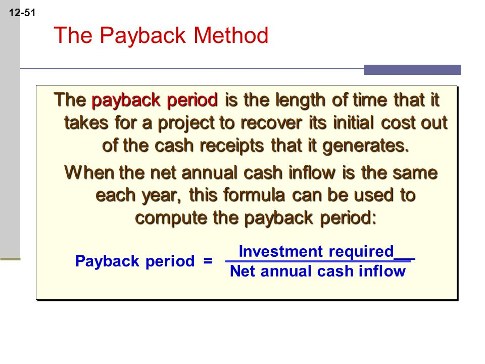12-51 The Payback Method The payback period is the length of time that it takes for a project to recover its initial cost out of the cash receipts that it generates.