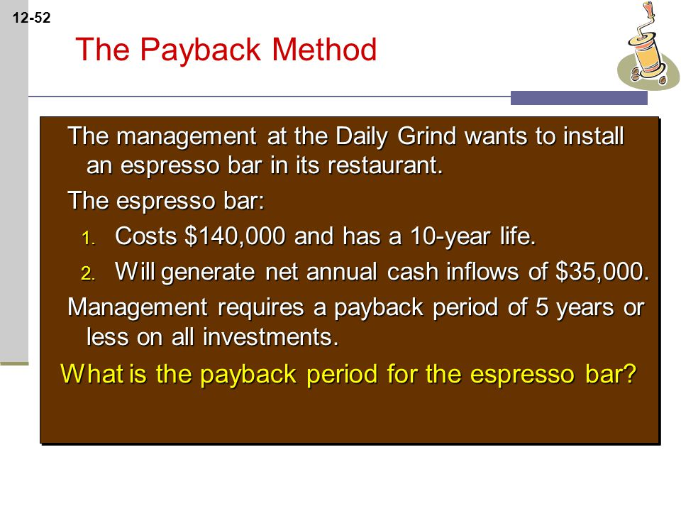 12-52 The Payback Method The management at the Daily Grind wants to install an espresso bar in its restaurant.
