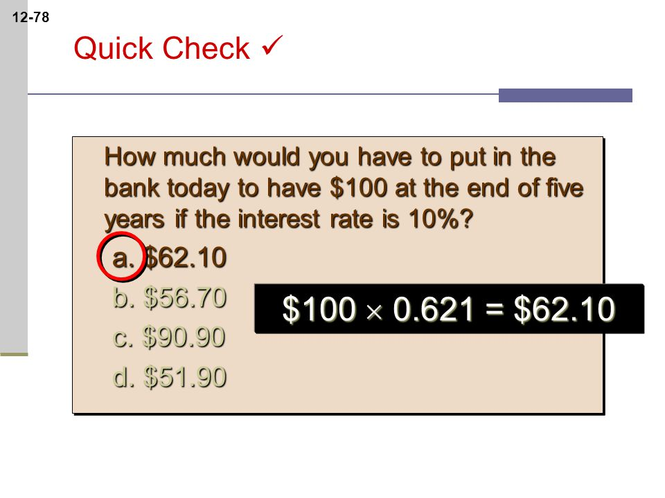 12-78 How much would you have to put in the bank today to have $100 at the end of five years if the interest rate is 10%.