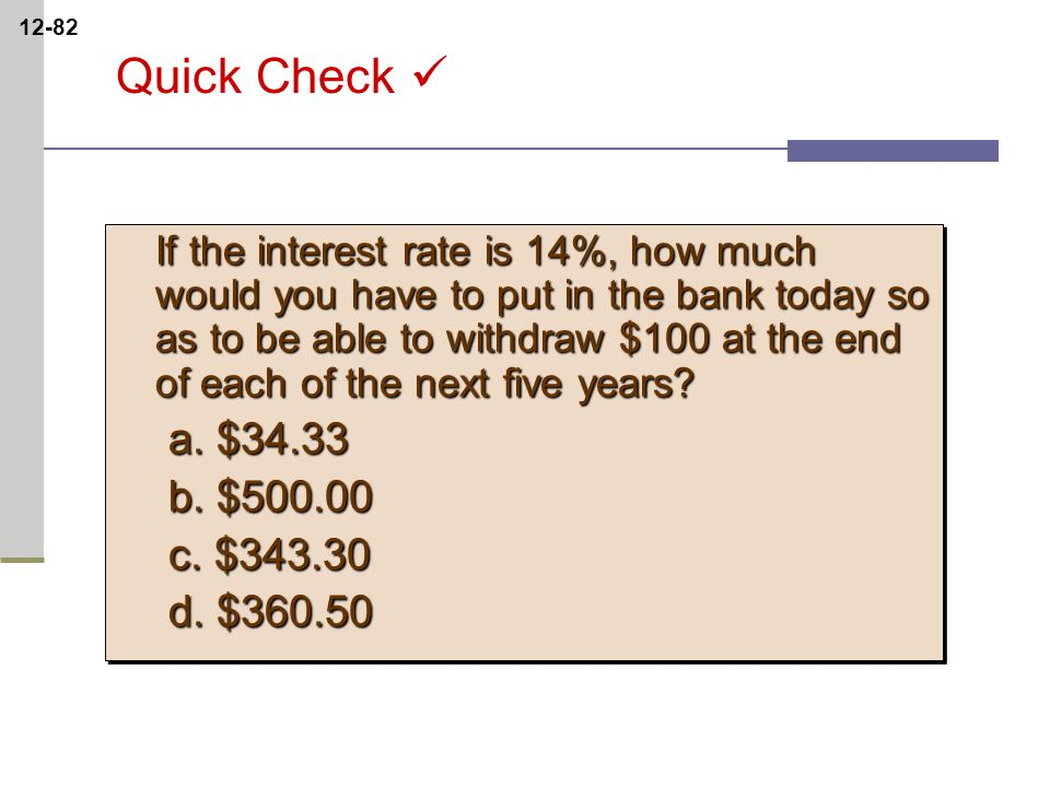 12-82 Quick Check If the interest rate is 14%, how much would you have to put in the bank today so as to be able to withdraw $100 at the end of each of the next five years.