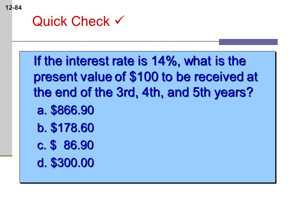 12-84 Quick Check If the interest rate is 14%, what is the present value of $100 to be received at the end of the 3rd, 4th, and 5th years.