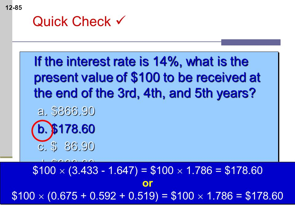 12-85 If the interest rate is 14%, what is the present value of $100 to be received at the end of the 3rd, 4th, and 5th years.