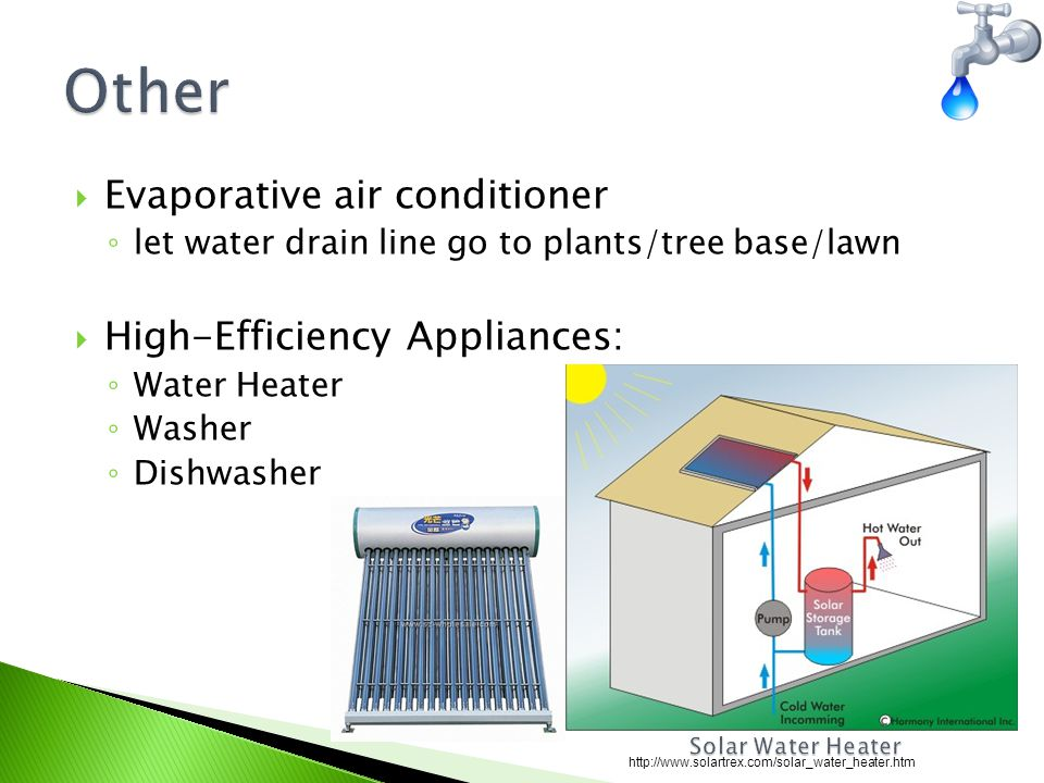  Evaporative air conditioner ◦ let water drain line go to plants/tree base/lawn  High-Efficiency Appliances: ◦ Water Heater ◦ Washer ◦ Dishwasher http://www.solartrex.com/solar_water_heater.htm