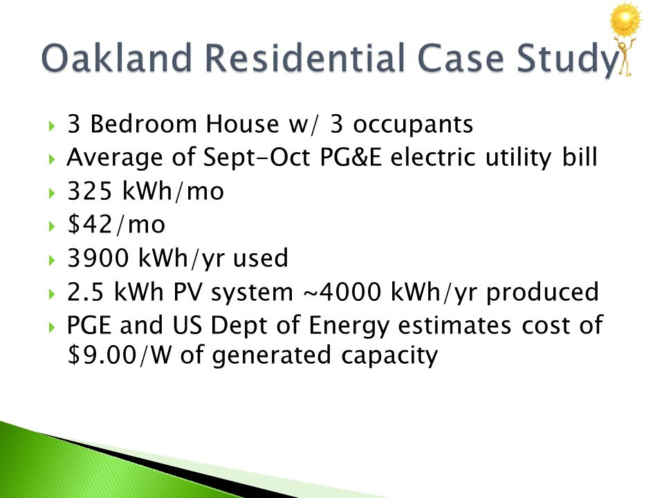  3 Bedroom House w/ 3 occupants  Average of Sept-Oct PG&E electric utility bill  325 kWh/mo  $42/mo  3900 kWh/yr used  2.5 kWh PV system ~4000 kWh/yr produced  PGE and US Dept of Energy estimates cost of $9.00/W of generated capacity