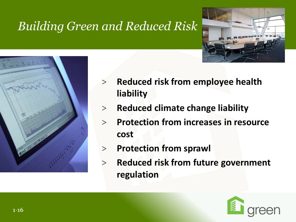 Slide header copy Building Green and Reduced Risk 1-16 >Reduced risk from employee health liability >Reduced climate change liability >Protection from increases in resource cost >Protection from sprawl >Reduced risk from future government regulation