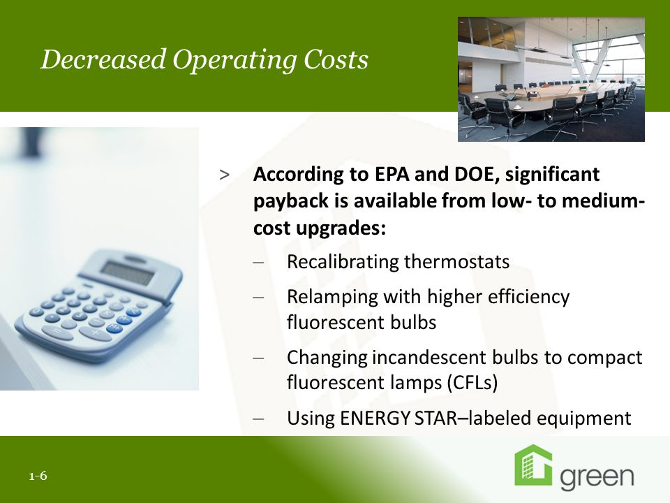 Slide header copy Decreased Operating Costs >According to EPA and DOE, significant payback is available from low- to medium- cost upgrades:  Recalibrating thermostats  Relamping with higher efficiency fluorescent bulbs  Changing incandescent bulbs to compact fluorescent lamps (CFLs)  Using ENERGY STAR–labeled equipment 1-6