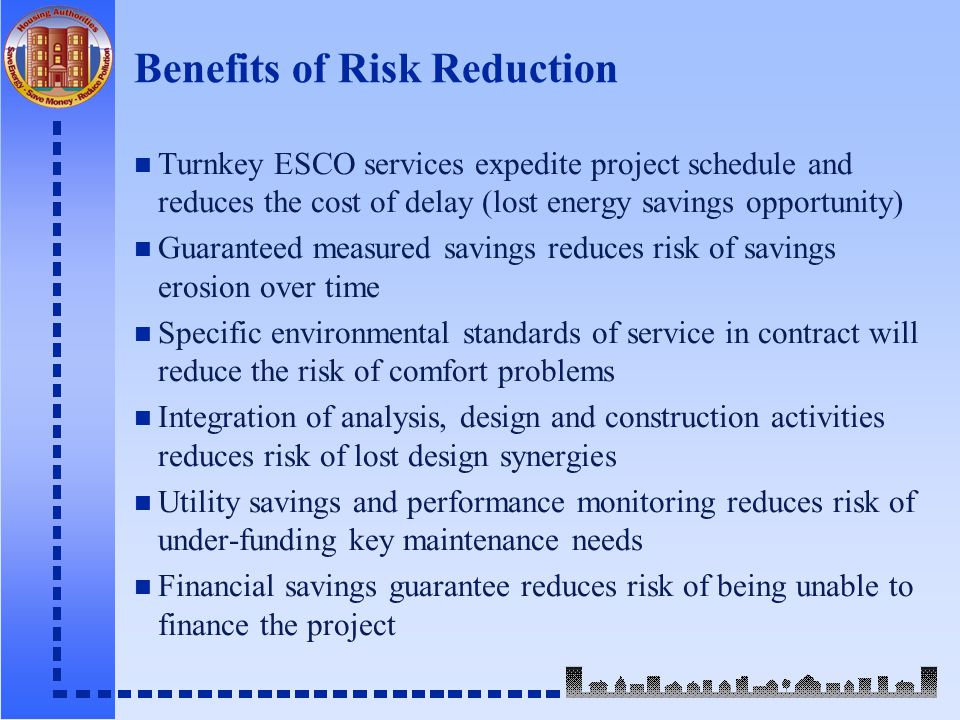 Benefits of Risk Reduction n Turnkey ESCO services expedite project schedule and reduces the cost of delay (lost energy savings opportunity) n Guaranteed measured savings reduces risk of savings erosion over time n Specific environmental standards of service in contract will reduce the risk of comfort problems n Integration of analysis, design and construction activities reduces risk of lost design synergies n Utility savings and performance monitoring reduces risk of under-funding key maintenance needs n Financial savings guarantee reduces risk of being unable to finance the project