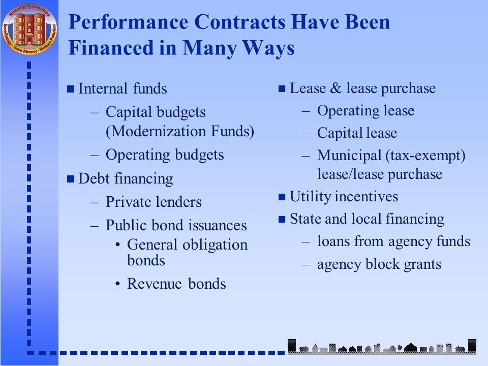Performance Contracts Have Been Financed in Many Ways n Internal funds –Capital budgets (Modernization Funds) –Operating budgets n Debt financing –Private lenders –Public bond issuances General obligation bonds Revenue bonds n Lease & lease purchase –Operating lease –Capital lease –Municipal (tax-exempt) lease/lease purchase n Utility incentives n State and local financing –loans from agency funds –agency block grants