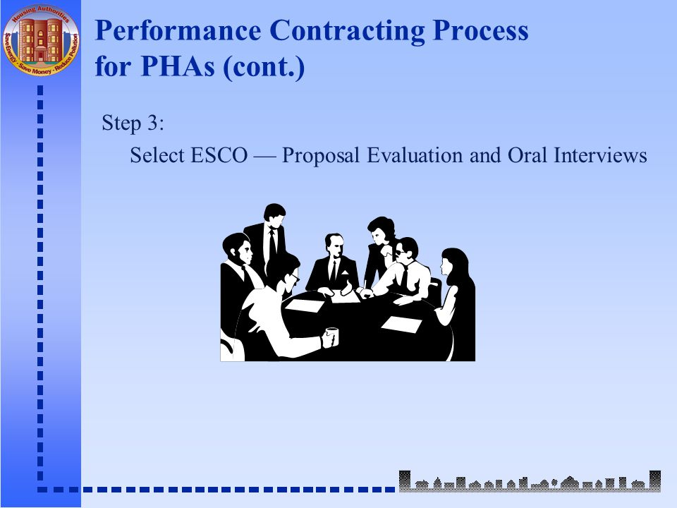 Performance Contracting Process for PHAs (cont.) Step 3: Select ESCO — Proposal Evaluation and Oral Interviews