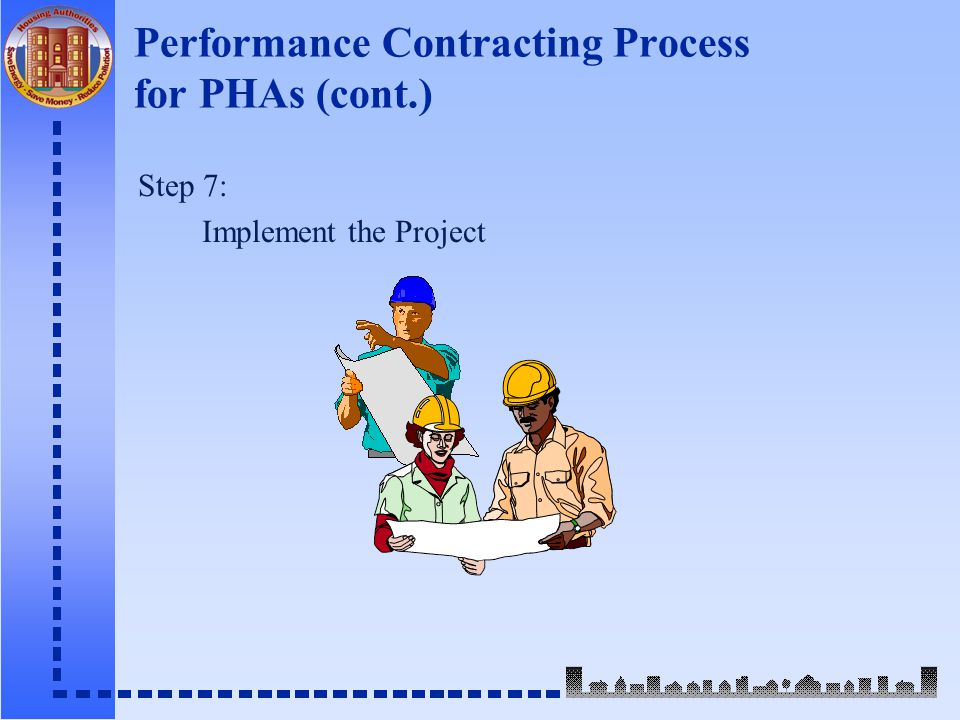 Performance Contracting Process for PHAs (cont.) Step 7: Implement the Project