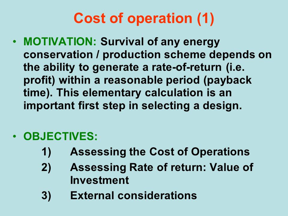 Cost of operation (1) MOTIVATION: Survival of any energy conservation / production scheme depends on the ability to generate a rate-of-return (i.e. pr