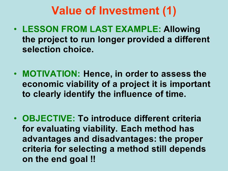 Value of Investment (1) LESSON FROM LAST EXAMPLE: Allowing the project to run longer provided a different selection choice. MOTIVATION: Hence, in orde